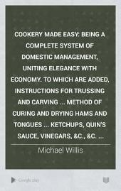 Cookery Made Easy: Being a Complete System of Domestic Management, Uniting Elegance with Economy. To which are Added, Instructions for Trussing and Carving ... Method of Curing and Drying Hams and Tongues ... Ketchups, Quin's Sauce, Vinegars, &c., &c. ...