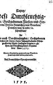 Copey, Deß Durchleuchtigsten, Hochgebornen Fürsten vnd Herren, Herren Heinrichen von Bourbon, Printzen von Conde, [et]c. schreibens, An Den auch Durchleuchtigsten, Hochgebornen Fürsten vnd Herrn, Herrn Johann Casimirn, Pfaltzgraffen bey Rhein, Hertzog in Bayern, [et]c. gethon auß Straßburg den 18. Septembris, Anno 1575: Darinn kürtzlich der gegenwürtige Standt in Franckreich erklärt vnd dargethon wirdt. Auß Frantzösischer Sprach verteutscht