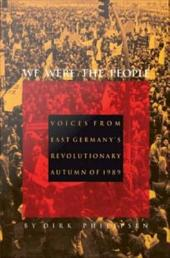 We Were the People: Voices from East Germany's Revolutionary Autumn of 1989