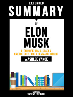 Extended Summary Of Elon Musk  Tesla  SpaceX  and the Quest for a Fantastic Future   By Ashlee Vance