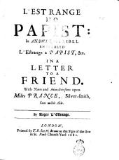 L'Estrange No Papist: in Answer to a Libel Entituled L'Estrange a Papist, &c. In a Letter to a Friend. With Notes and Animadversions Upon Miles Prance, Silver-smith, Cum Multis Aliis. By Roger L'Estrange