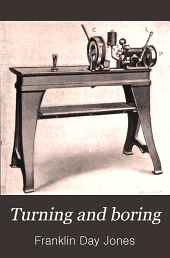 Turning and Boring: A Specialized Treatise for Machinists, Students in Industrial and Engineering Schools, and Apprentices, on Turning and Boring Methods, Including Modern Practice with Engine Lathes, Turret Lathes, Vertical and Horizontal Boring Machines
