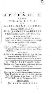 An Appendix to the Treatise on Agistment Tithe, Containing Copies at Large of the Bill, Answers, and Decree in the Court of Exchequer, ... 1774, in the Cause of Bateman Against Aistrup, ... By Tho: Bateman, ...