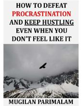 How To Defeat Procrastination And Keep Hustling Even When You Don't Feel Like It
