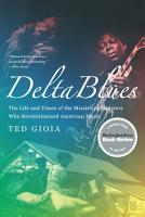 Delta Blues  The Life and Times of the Mississippi Masters Who Revolutionized American Music PDF