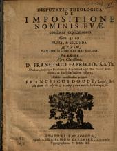 Disputatio theologica de impositione nominis Evæ: continens explicationem Gen. 3: 20. Prima, & secunda: qvam ... præside ... Francisco Fabrici ...