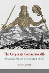 The Corporate Commonwealth: Pluralism and Political Fictions in England, 1516-1651