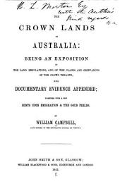 The Crown Lands of Australia: Being an Exposition of the Land Regulations, and of the Claims and Grievances of the Crown Tenants, with Documentary Evidence Appended; Along with a Few Hints Upon Emigration & the Gold Fields