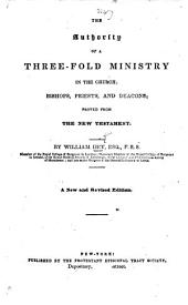 The Authority of a Threefold Ministry in the Church. Bishops, Priests, and Deacons, proved from the New Testament. New Edition