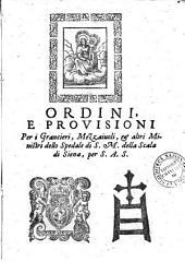 Ordini, e prouisioni per i grancieri, mezzaiuoli, et altri ministri dello Spedale di S.M. della Scala di Siena, per s.a.s