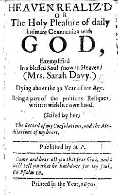 Heaven realiz d or the Holy pleasure of daily intimate communion with God  exemplified in a blessed soul  now in Heaven  Mrs  Sarah Davy     Being a part of the precious reliques  written with her own hand  Stiled by her  The Record of my Consolations  and the Meditations of my Heart  Published by A  P