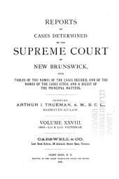 Reports of Cases Determined in the Appeal and Chancery Divisions and Selected Cases in the King's Bench and at Chambers of the Supreme Court of New Brunswick: With Tables of the Names of Cases Decided and Names of the Cases Cited and a Digest of the Principal Matters, Volume 28