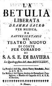 La Betulia Liberata: Dramma Sacro Per Musica, Da Rappresentarsi Nel Teatro Nuovo Di Corte Per Comando Di S. A. S. E. Di Baviera La Quadragesima dell Anno MDCCLXXV