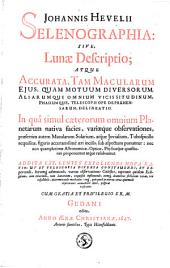 Johannis Hevelii Selenographia: sive, Lunae descriptio; atque accurata, tam macularum ejus, quam motuum diversorum, aliarumque omnium vicissitudinum, phasiumque, telescopii ope deprehensarum, delineatio. In quâ simul caeterorum omnium planetarum nativa facies, variaeque observationes, praesertim autem macularum solarium ... Addita est, lentes expoliendi nova ratio; ut et telescopia diversa construendi ...