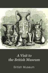 A visit to the British Museum: containing a familiar description of every object of interest in the various departments of that establishment ; with numerous illustrations