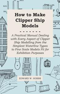 How to Make Clipper Ship Models   A Practical Manual Dealing with Every Aspect of Clipper Ship Modelling from the Simplest Waterline Types to Fine Scale Models Fit for Exhibition Purposes PDF