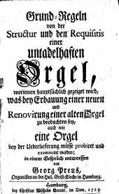 Grund-Regeln von der Structur und den Requisitis einer untadelhaften Orgel: worinnen hauptsächlich gezeiget wird, was bey Erbauung einer neuen und Renovirung einer alten Orgel zu beobachten sey, auch wie eine Orgel bey der Ueberlieferung müsse probiret und examiniret werden
