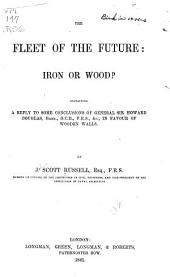 The Fleet of the Future : Iron Or Wood?: Containing a Reply to Some Conclusions of General Sir Howard Douglas, Bart., G.C.B., F.R.S., &c., in Favour of Wooden Walls