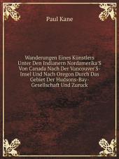 Wanderungen Eines K?nstlers Unter Den Indianern Nordamerika'S Von Canada Nach Der Vancouver'S-Insel Und Nach Oregon Durch Das Gebiet Der Hudsons-Bay-Gesellschaft Und Zuruck