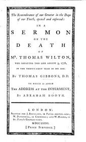 The Remembrance of Our Creator in the Days of Our Youth Enforced in a Sermon on the Death of T. Wilton [Eccles. Xii. 1]. To which is Added, the Address at the Interment, by A. Booth