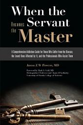 When the Servant Becomes the Master: A Comprehensive Addiction Guide for Those Who Suffer from the Disease, the Loved Ones Affected by It