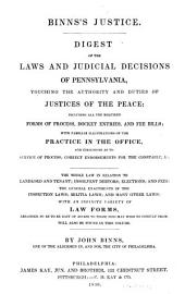Binns's justice: Digest of the laws and judicial decisions of Pennsylvania, touching the authority and duties of justices of the peace: including all the required forms of process, docket entries, and fee bills ... The whole law in relation to landlord and tenant; insolvent debtors; elections; and fees: the general enactments of the inspection laws; militia laws; and many other laws: with an infinite variety of law forms ...