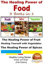 The Healing Power of Food: 3 Books in 1 - The Healing Power of Fruit - Healing Yourself with Vegetables - The Healing Power of Spices
