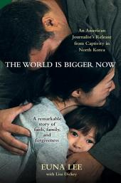 The World Is Bigger Now: An American Journalist's Release from Captivity in North Korea . . . ARemarkable Story of Faith, Family, and Forgiveness