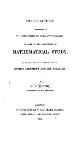 Three Lectures Addressed to the Students of Belfast College on Some of the Advantages of Mathematical Study: To which is Added an Examination of Hume's Argument Against Miracles