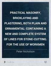 Practical Masonry, Bricklaying and Plastering, Both Plain and Ornamental: Containing a New and Complete System of Lines for Stone-cutting. For the Use of Workmen