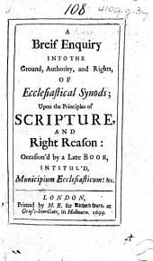 A Breif Enquiry into the Ground, Authority, and Rights, of Ecclesiastical Synods; upon the principles of Scripture and right reason: occasion'd by a late book intitul'd Municipium Ecclesiasticum [by Samuel Hill].