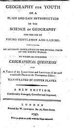 Geography for Youth; or, a plain and easy introduction to the science of geography for the use of young gentlemen and ladies ... Illustrated by copper plates. A new edition, considerably enlarged, corrected and improved