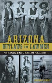 Arizona Outlaws and Lawmen: Gunslingers, Bandits, Heroes and Peacekeepers