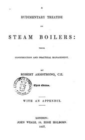 A Rudimentary Treatise on Steam Boilers Their Construction and Pratical Management by Robert Armstrong : with an Appendix