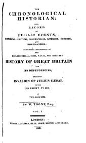 The Chronological Historian, Or, A Record of Public Events: Historical, Political, Biographical, Literary, Domestic and Miscellaneous; Principally Illustrative of the Ecclesiastical, Civil, Naval and Military History of Great Britain and Its Dependencies, from the Invasion of Julius Cæsar to the Present Time, Volume 1