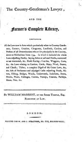 The Country-gentleman's Lawyer, and the Farmer's Complete Library. Containing All the Laws Now in Force which Particularly Relate to Country Gentlemen, Farmers, Graziers ... Down to Michaelmas Term 1794, Etc