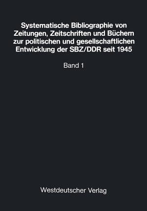 Systematische Bibliographie von Zeitungen  Zeitschriften und B  chern zur politischen und gesellschaftlichen Entwicklung der SBZ DDR seit 1945 PDF