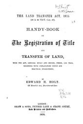 The Land Transfer Act, 1875 (38 & 39 Vict. Cap. 87): Handy-book on the Registration of Title and Transfer of Land, with the Act, General Rules and Orders, Forms, and Fees, Together with Explanatory Notes and Practical Suggestions