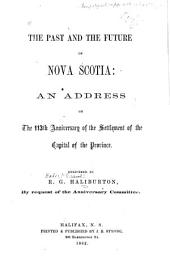 The Past and Future of Nova Scotia: An Address on the 113th Anniversary of the Settlement of the Capital of the Province, Delivered (at the Request of the Anniversary Committee) ...