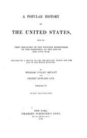 A Popular History of the United States: From the First Discovery of the Western Hemisphere by the Northmen to the End of the First Century of the Union of the States: Preceded by a Sketch of the Pre-historic Period and the Age of the Mound Builders, Volume 4