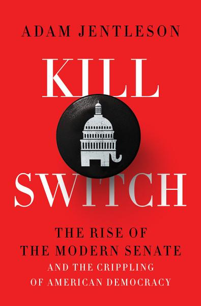 Download Kill Switch  The Rise of the Modern Senate and the Crippling of American Democracy Book
