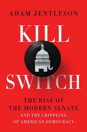 Kill Switch  The Rise of the Modern Senate and the Crippling of American Democracy