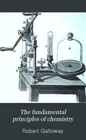 The Fundamental Principles of Chemistry: Practically Taught, by a New Method