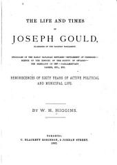 The Life and Times of Joseph Gould: Struggles of the Early Canadian Settlers, Settlement of Uxbridge, Sketch of the History of the County of Ontario, the Rebellion of 1837, Parliamentary Career, Etc., Etc. Reminiscences of Sixty Years of Active Political and Municipal Life