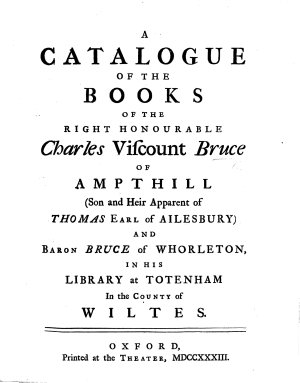 A Catalogue of the Books of the Right Honourable Charles Viscount Bruce  of Ampthill     in his library at Totenham in the county of Wiltes