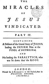 The Miracles of Jesus Vindicated. Part IV. Containing a Defence of the Literal Story of Jesus's Healing the Infirm Man at the Pool of Bethesda, ...