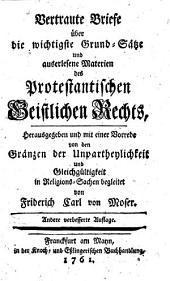 Vertraute Briefe über die wichtigste Grund-Sätze und auserlesene Materien des protestantischen geistlichen Rechts ... mit einer Vorrede ... begleitet von Fridrich Carl von Moser. Andere verb. Aufl