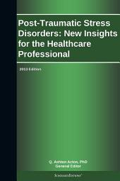 Post-Traumatic Stress Disorders: New Insights for the Healthcare Professional: 2013 Edition