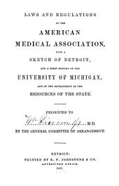 Laws and Regulations of the American Medical Association, with a Sketch of Detroit, and a Brief History of the University of Michigan, and of the Development of the Resources of the State