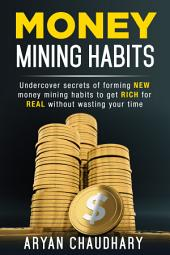 MONEY MINING HABITS: Undercover Secrets of Forming NEW MONEY MINING HABITS to Get RICH for REAL without Wasting Your Time